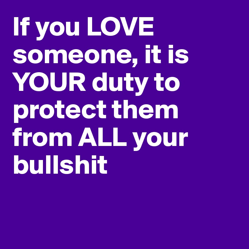 If you LOVE someone, it is YOUR duty to protect them from ALL your bullshit