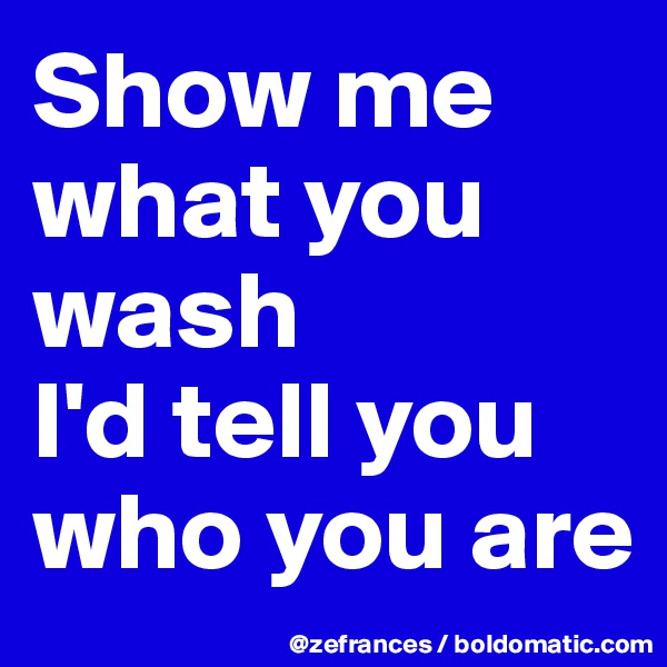 Show me what you wash  I'd tell you who you are