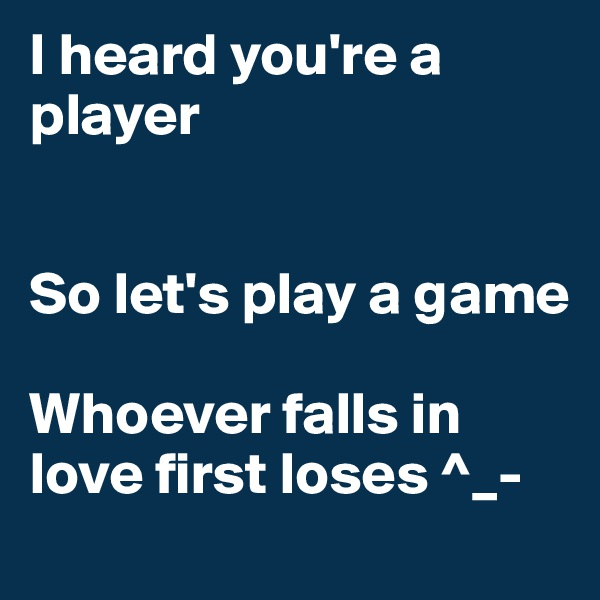 I heard you're a player   So let's play a game  Whoever falls in love first loses ^_-