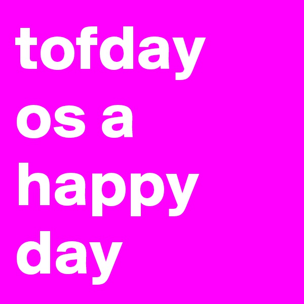 tofday os a happy day