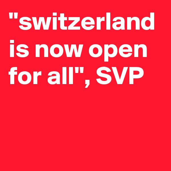 """""""switzerland is now open for all"""", SVP"""