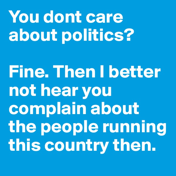 You dont care about politics?   Fine. Then I better not hear you complain about the people running this country then.