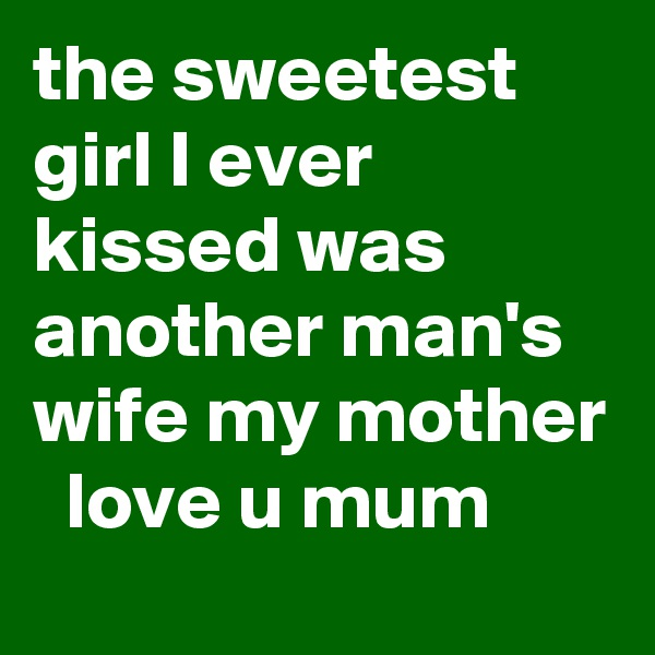 the sweetest girl I ever kissed was another man's wife my mother   love u mum