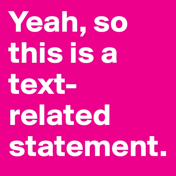 Yeah, so this is a text-related statement.