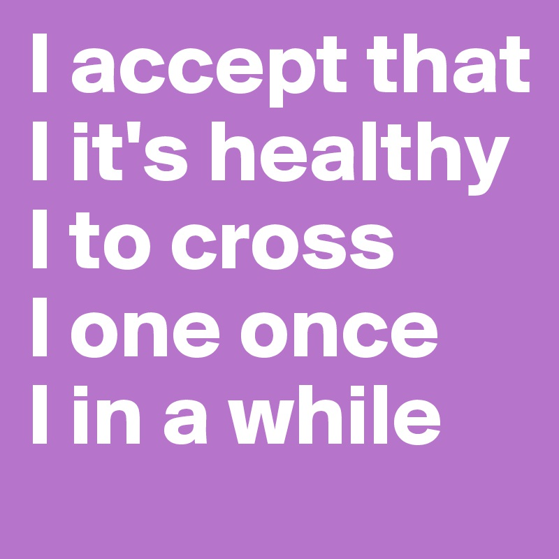 I accept that         I it's healthy I to cross       I one once    I in a while