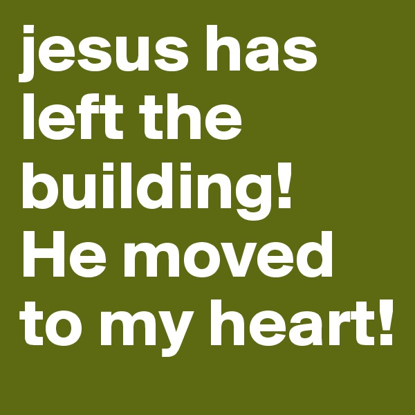 jesus has left the building! He moved to my heart!