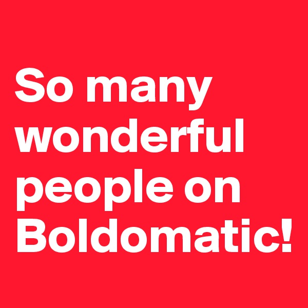 So many wonderful people on Boldomatic!