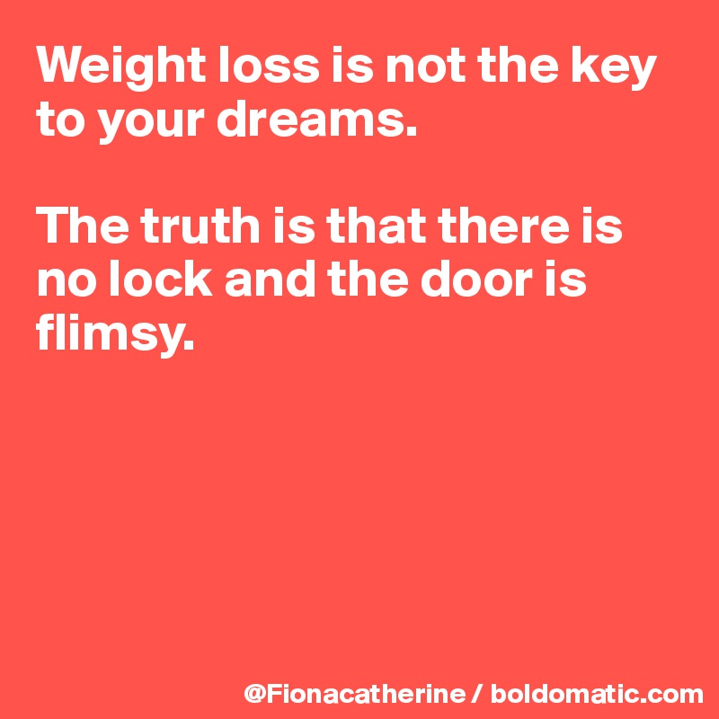 Weight loss is not the key to your dreams.  The truth is that there is no lock and the door is  flimsy.
