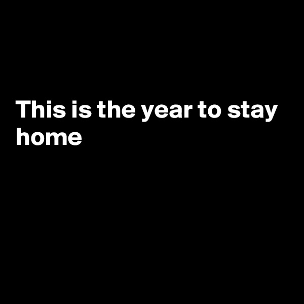 This is the year to stay home