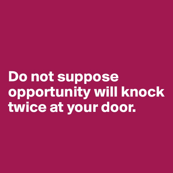 Do not suppose opportunity will knock twice at your door.