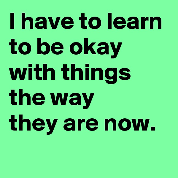 I have to learn to be okay with things the way  they are now.