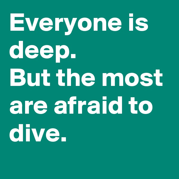 Everyone is deep. But the most are afraid to dive.