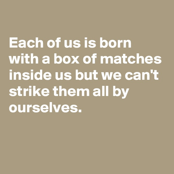 Each of us is born with a box of matches inside us but we can't strike them all by ourselves.
