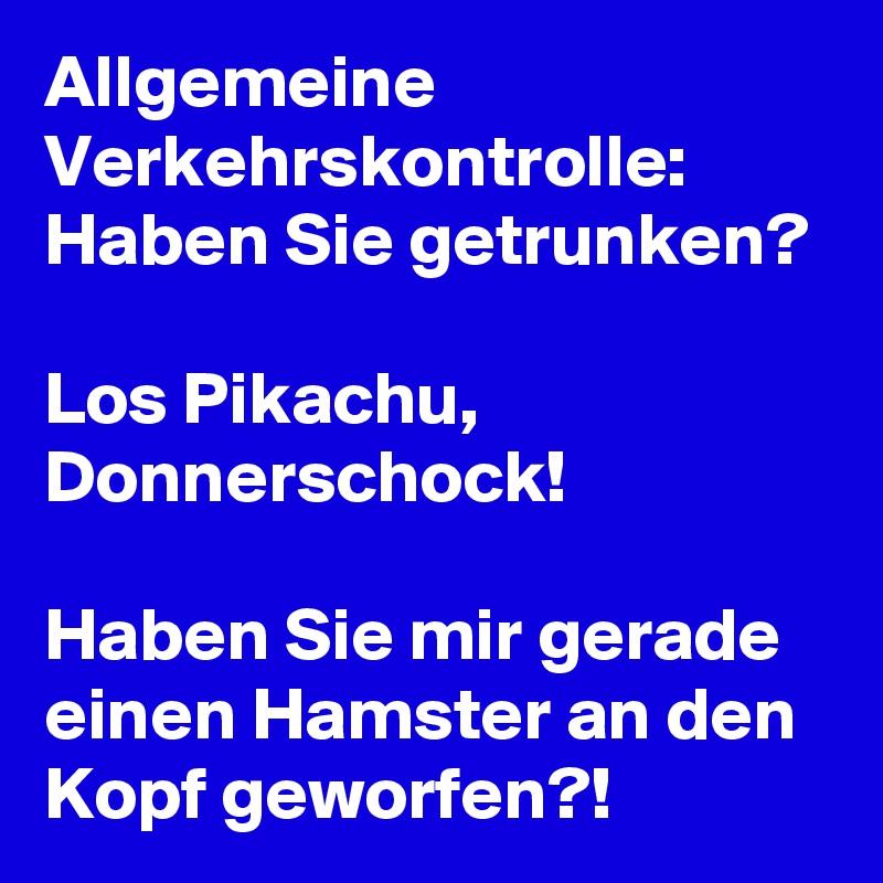 Allgemeine Verkehrskontrolle: Haben Sie getrunken?  Los Pikachu, Donnerschock!  Haben Sie mir gerade einen Hamster an den Kopf geworfen?!