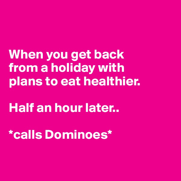 When you get back  from a holiday with  plans to eat healthier.  Half an hour later..   *calls Dominoes*