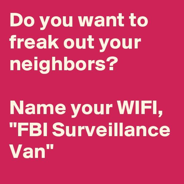 "Do you want to freak out your neighbors?  Name your WIFI, ""FBI Surveillance Van"""