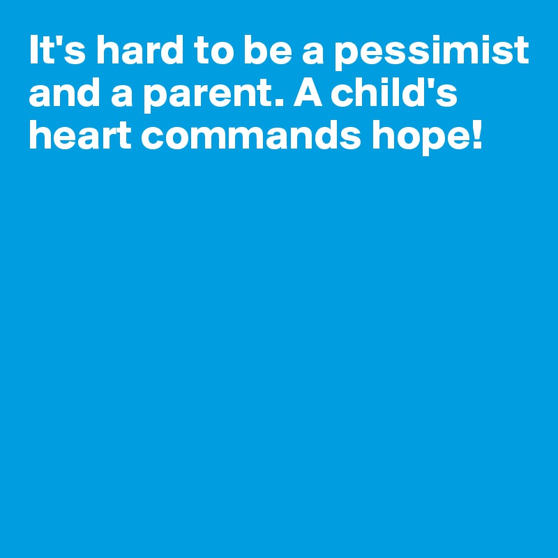 It's hard to be a pessimist and a parent. A child's heart commands hope!