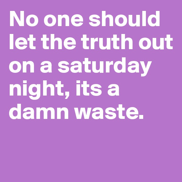 No one should let the truth out on a saturday night, its a damn waste.