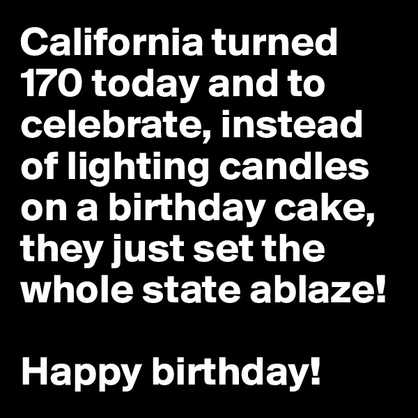 California turned 170 today and to celebrate, instead of lighting candles on a birthday cake, they just set the whole state ablaze!   Happy birthday!