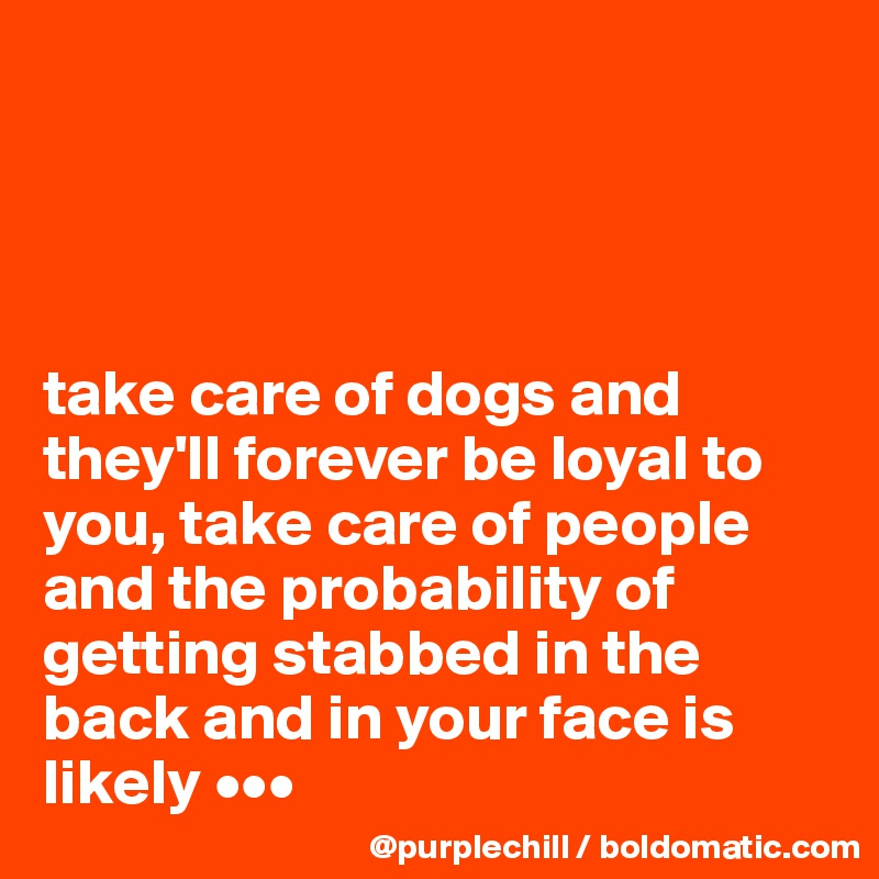 take care of dogs and they'll forever be loyal to you, take care of people and the probability of getting stabbed in the back and in your face is likely •••