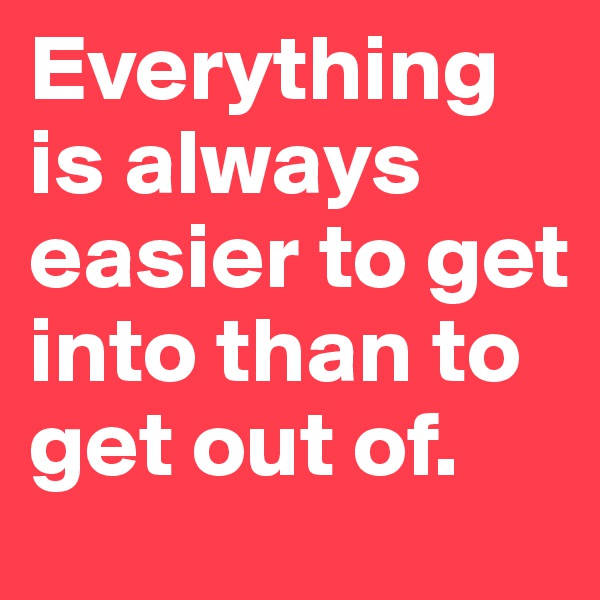 Everything is always easier to get into than to get out of.