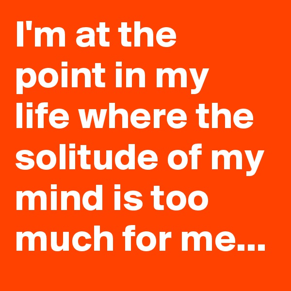 I'm at the point in my life where the solitude of my mind is too much for me...