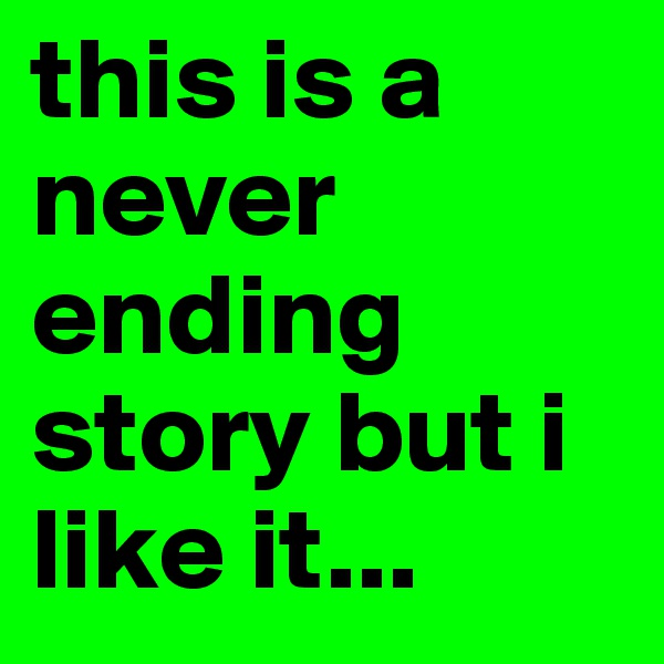 this is a never ending story but i like it...