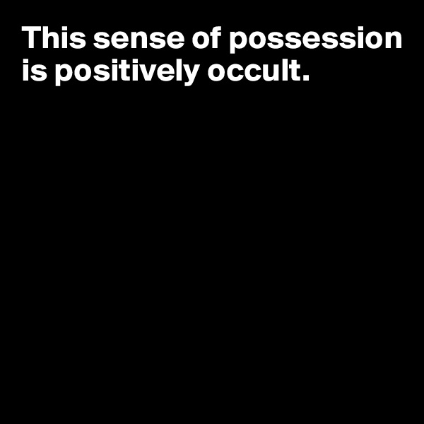 This sense of possession is positively occult.