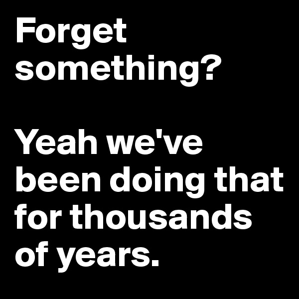 Forget something?   Yeah we've been doing that for thousands of years.