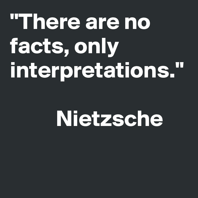 """""""There are no facts, only interpretations.""""                    Nietzsche"""