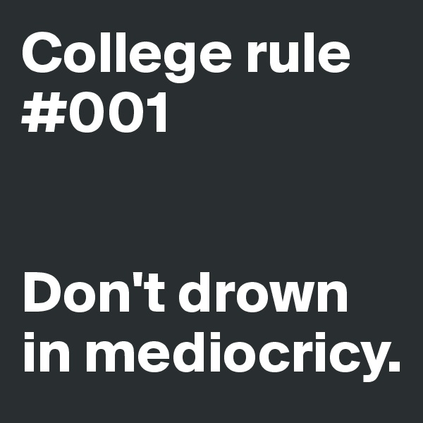College rule #001   Don't drown in mediocricy.