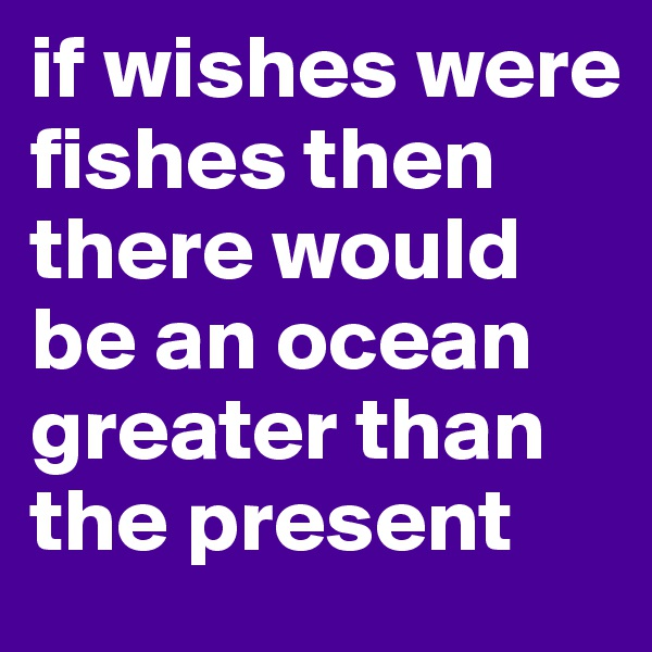 if wishes were fishes then there would be an ocean greater than the present