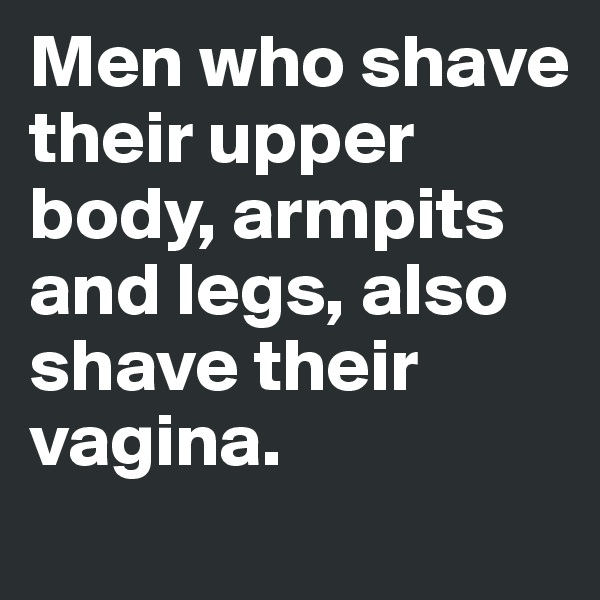 Men who shave their upper body, armpits and legs, also shave their vagina.
