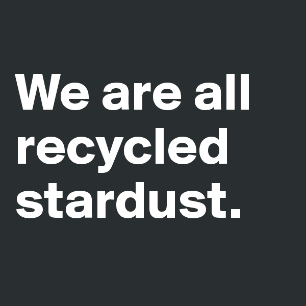 We are all recycled stardust.