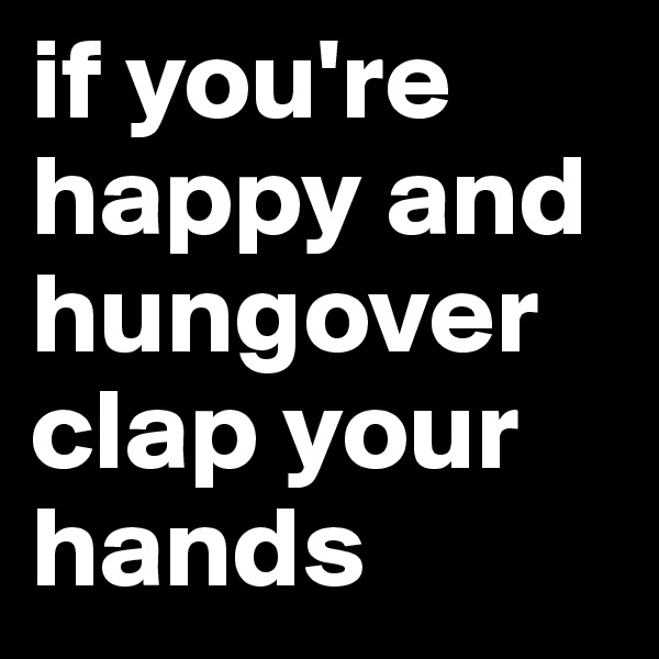 if you're happy and hungover clap your hands