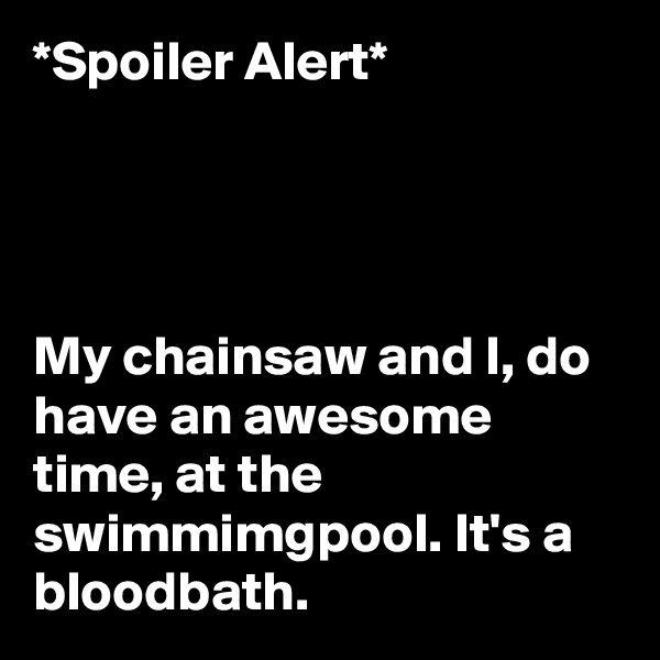 *Spoiler Alert*      My chainsaw and I, do have an awesome time, at the  swimmimgpool. It's a bloodbath.