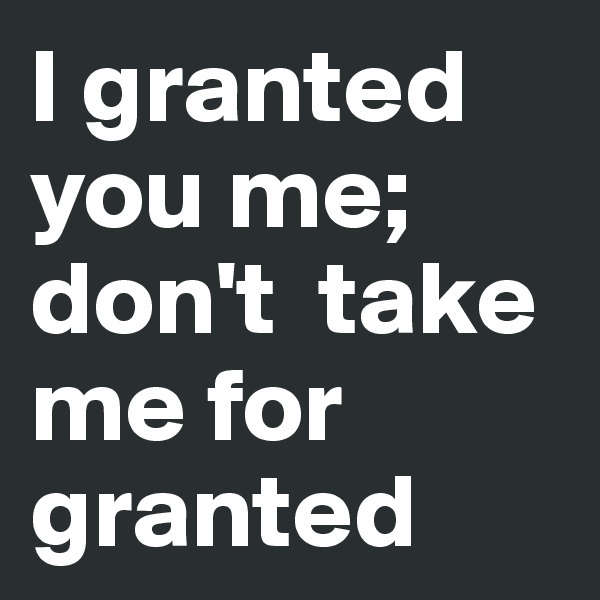 I granted you me; don't  take me for granted