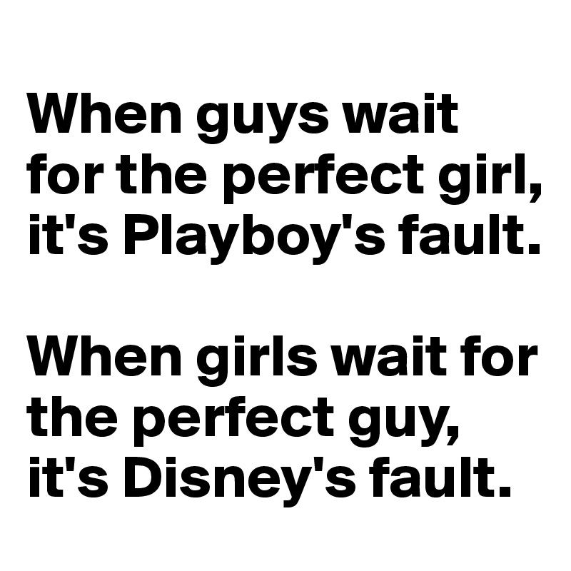 When guys wait for the perfect girl, it's Playboy's fault.   When girls wait for the perfect guy, it's Disney's fault.