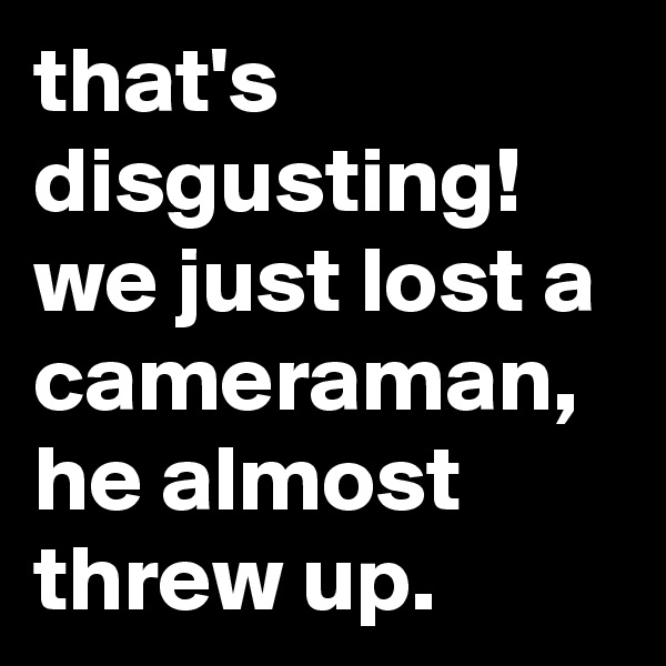 that's disgusting! we just lost a cameraman, he almost threw up.