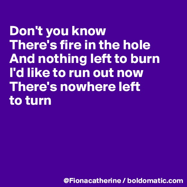 Don't you know There's fire in the hole And nothing left to burn I'd like to run out now There's nowhere left to turn