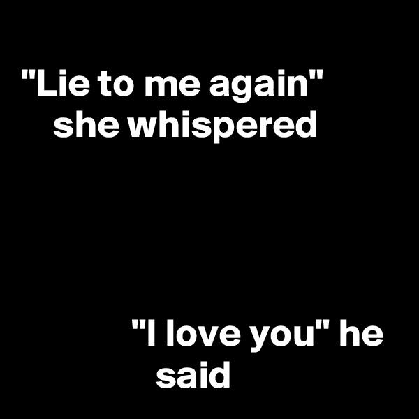 """Lie to me again""             she whispered                   ""I love you"" he                   said"