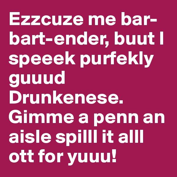 Ezzcuze me bar-bart-ender, buut I speeek purfekly guuud Drunkenese. Gimme a penn an aisle spilll it alll ott for yuuu!