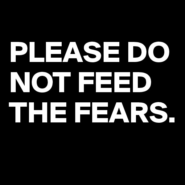 PLEASE DO NOT FEED THE FEARS.