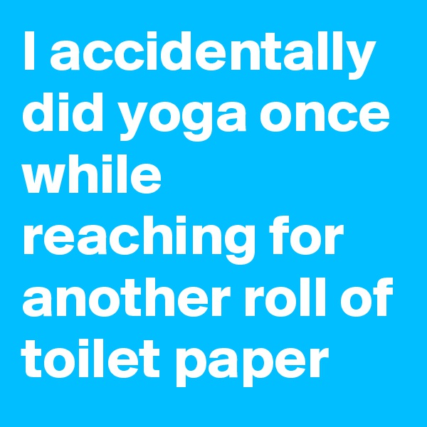 I accidentally did yoga once while reaching for another roll of toilet paper