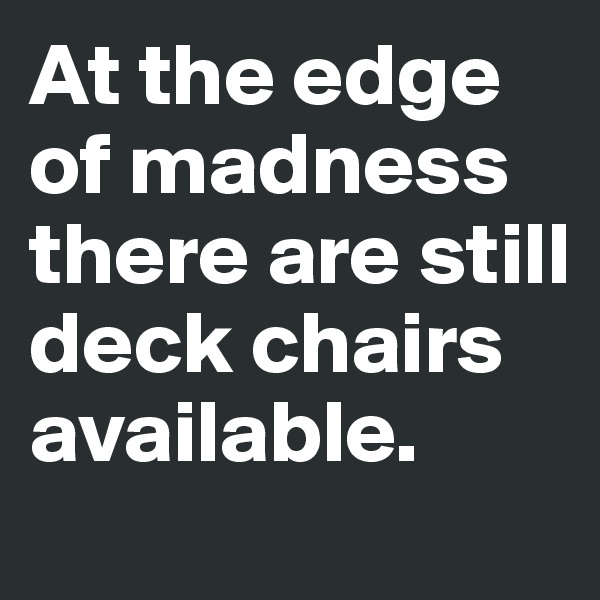 At the edge of madness there are still deck chairs available.