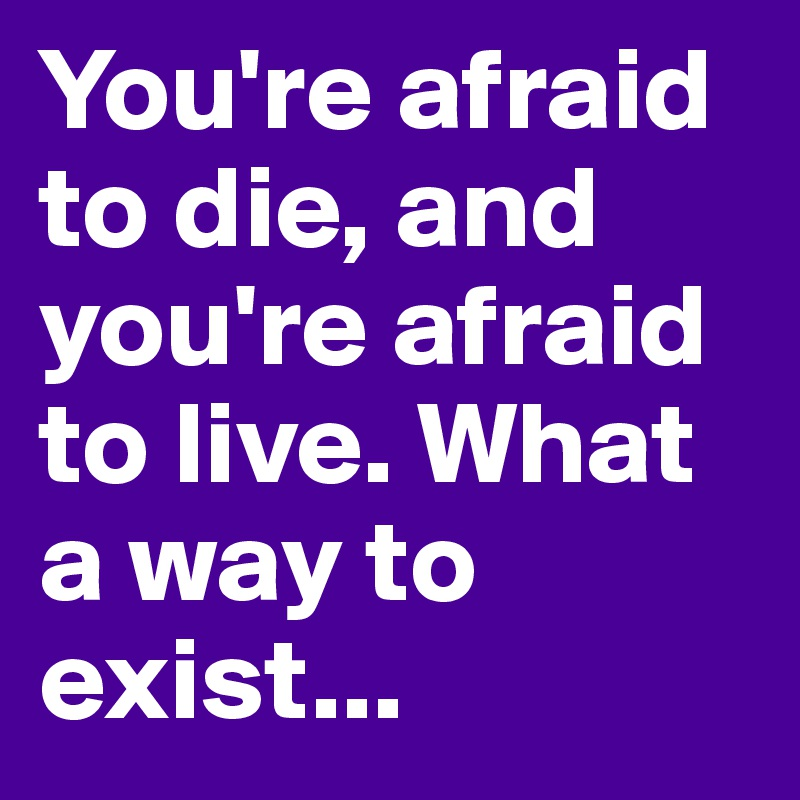 You're afraid to die, and you're afraid to live. What a way to exist...