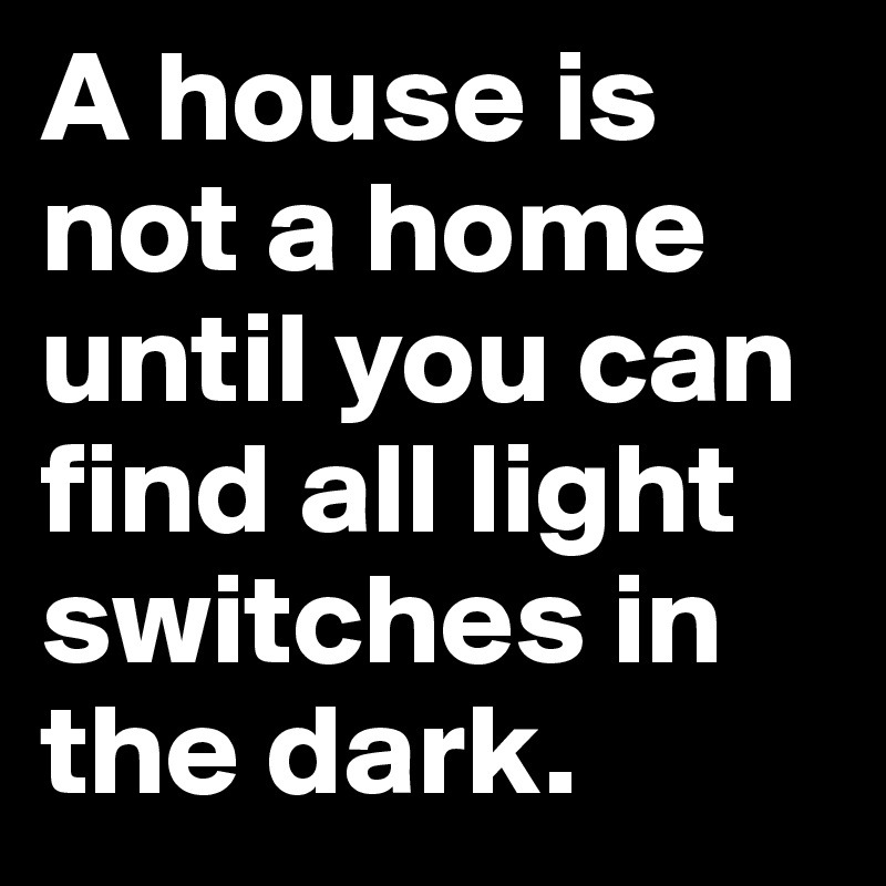 A house is not a home until you can find all light switches in the dark.
