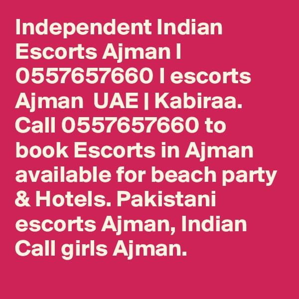 Independent Indian Escorts Ajman I 0557657660 I escorts Ajman  UAE | Kabiraa. Call 0557657660 to book Escorts in Ajman available for beach party & Hotels. Pakistani escorts Ajman, Indian Call girls Ajman.