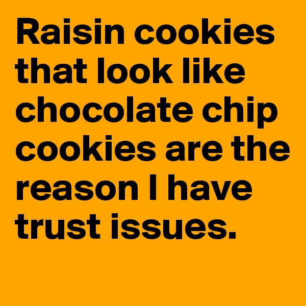 Raisin cookies that look like chocolate chip cookies are the reason I have trust issues.