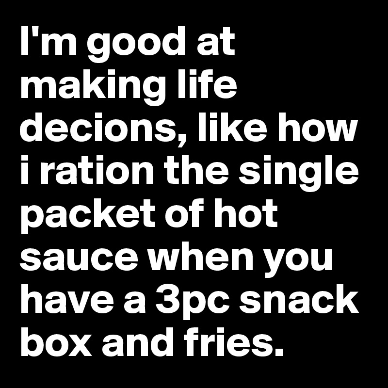 I'm good at making life decions, like how i ration the single packet of hot sauce when you have a 3pc snack box and fries.